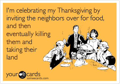 I'm celebrating my Thanksgiving by inviting the neighbors over for food, and then eventually killing them and taking their  land