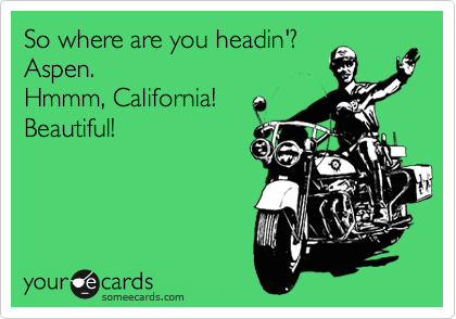 So where are you headin'?  Aspen.   Hmmm, California! Beautiful!