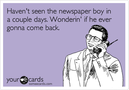 Haven't seen the newspaper boy in a couple days. Wonderin' if he ever gonna come back.