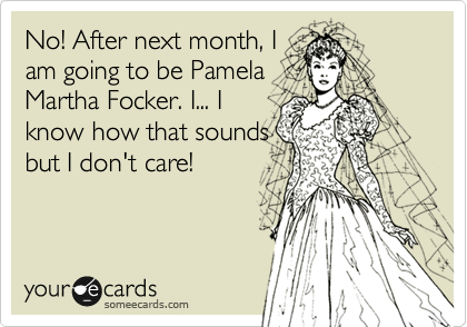 No! After next month, I am going to be Pamela Martha Focker. I... I know how that sounds but I don't care!