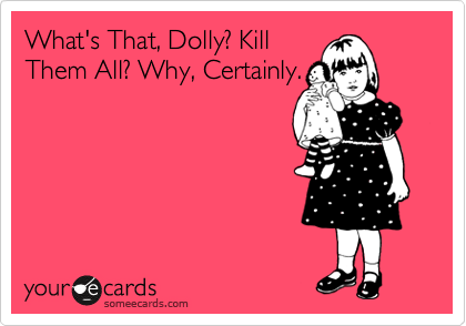 What's That, Dolly? Kill Them All? Why, Certainly.