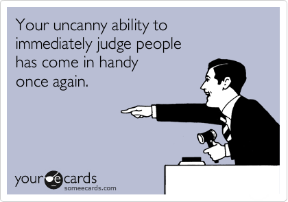 Your uncanny ability to  immediately judge people  has come in handy  once again.