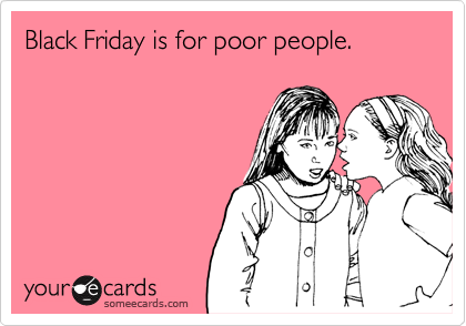 Black Friday is for poor people.