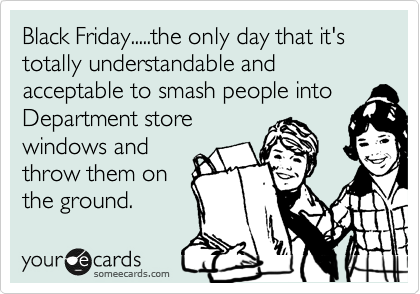Black Friday.....the only day that it's totally understandable and acceptable to smash people into Department store windows and throw them on the ground.