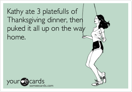 Kathy ate 3 platefulls of Thanksgiving dinner, then puked it all up on the way home.