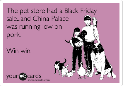 The pet store had a Black Friday sale...and China Palace was running low on  pork.  Win win.
