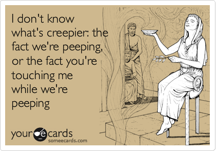 I don't know  what's creepier: the  fact we're peeping,  or the fact you're  touching me  while we're peeping
