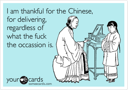 I am thankful for the Chinese, for delivering, regardless of  what the fuck the occassion is.
