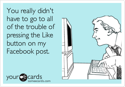 You really didn't have to go to all of the trouble of pressing the Like button on my Facebook post.