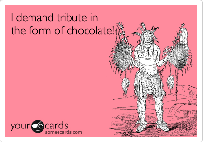I demand tribute in the form of chocolate!