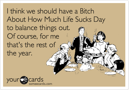 I think we should have a Bitch About How Much Life Sucks Day to balance things out.  Of course, for me that's the rest of the year.