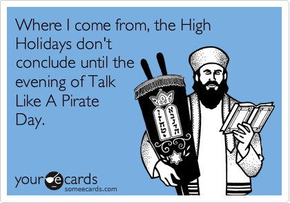 Where I come from, the High Holidays don't conclude until the evening of Talk Like A Pirate Day.