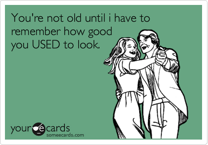 You're not old until i have to remember how good  you USED to look.