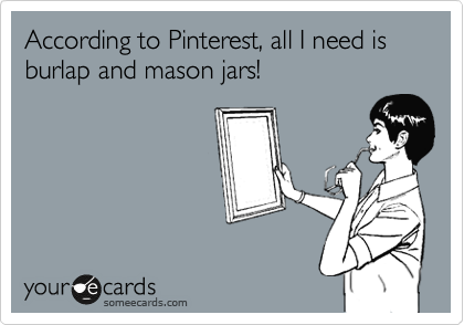 According to Pinterest, all I need is burlap and mason jars!
