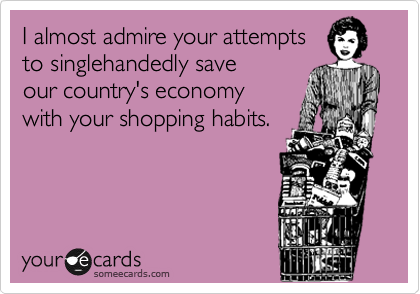I almost admire your attempts to singlehandedly save our country's economy with your shopping habits.