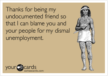 Thanks for being myundocumented friend sothat I can blame you andyour people for my dismalunemployment.