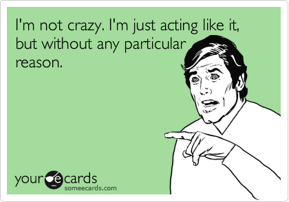 I'm not crazy. I'm just acting like it, but without any particular reason.