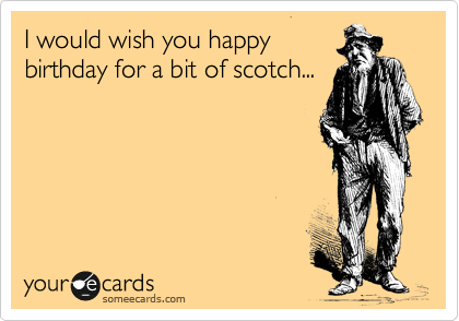I would wish you happy birthday for a bit of scotch...