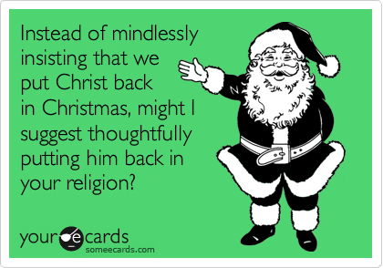 Instead of mindlessly insisting that we put Christ back in Christmas, might I suggest thoughtfully putting him back in your religion?