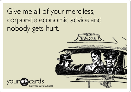 Give me all of your merciless, corporate economic advice and nobody gets hurt.