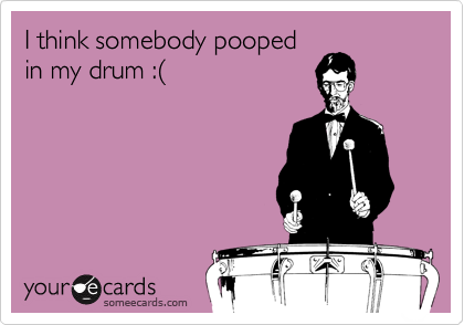I think somebody pooped in my drum :%28