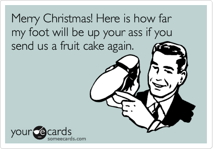 Merry Christmas! Here is how far my foot will be up your ass if you send us a fruit cake again.