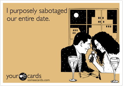 I purposely sabotaged our entire date.