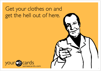 Get your clothes on and  get the hell out of here.