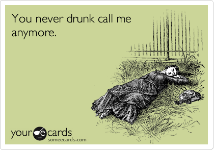 You never drunk call me anymore.