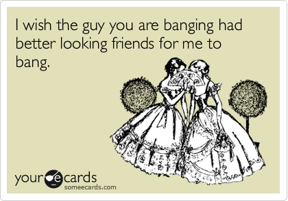I wish the guy you are banging had better looking friends for me to bang.