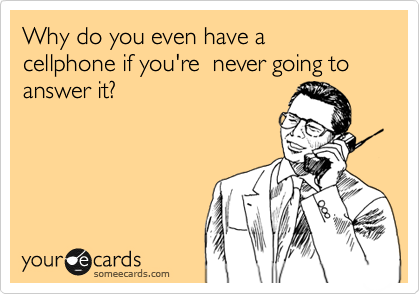 Why do you even have a  cellphone if you're  never going to answer it?