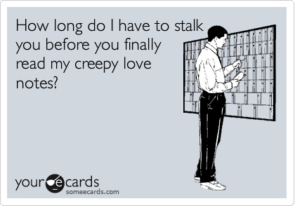 How long do I have to stalk you before you finally read my creepy love notes?