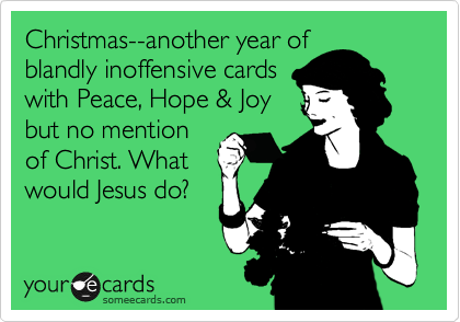 Christmas--another year of blandly inoffensive cards with Peace, Hope & Joy but no mention of Christ. What would Jesus do?