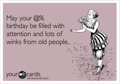 May your @% birthday be filled with attention and lots of winks from old people.