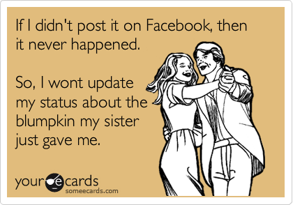 If I didn't post it on Facebook, then it never happened.   So, I wont update  my status about the blumpkin my sister just gave me.