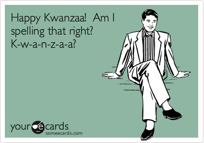 Happy Kwanzaa!  Am I spelling that right?  K-w-a-n-z-a-a?