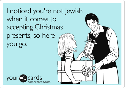 I noticed you're not Jewish when it comes to accepting Christmas presents, so here you go.