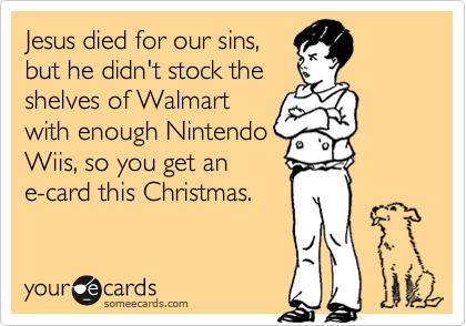 Jesus died for our sins, but he didn't stock the shelves of Walmart with enough Nintendo Wiis, so you get an e-card this Christmas.