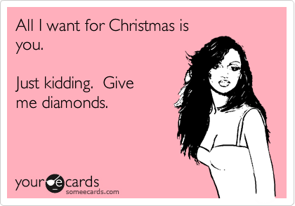 All I want for Christmas is you.    Just kidding.  Give me diamonds.