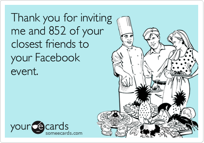 Thank you for inviting me and 852 of your closest friends to your Facebook event.