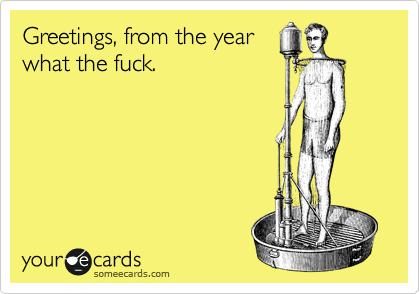 Greetings, from the year what the fuck.