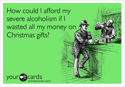 How could I afford my  severe alcoholism if I  wasted all my money on Christmas gifts?