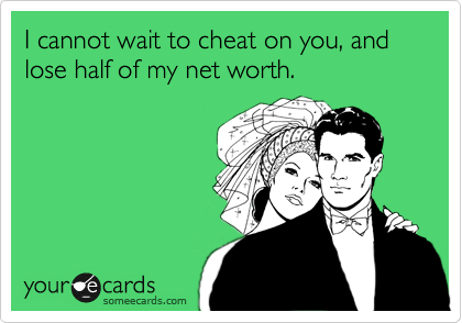 I cannot wait to cheat on you, and lose half of my net worth.