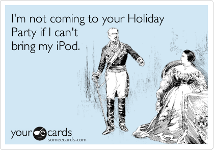 I'm not coming to your Holiday Party if I can't  bring my iPod.