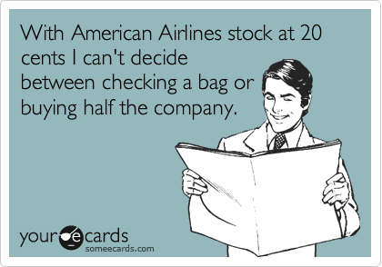 With American Airlines stock at 20 cents I can't decide between checking a bag or buying half the company.