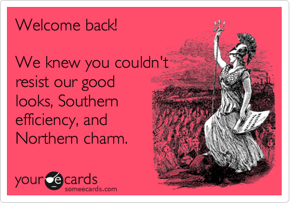 Welcome back!  We knew you couldn't resist our good looks, Southern  efficiency, and Northern charm.