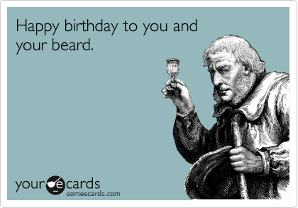 Funny Birthday Ecards For Mom ~ Happy birthday to you and your beard. birthday ecard