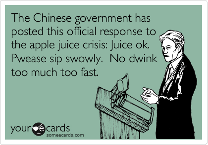 The Chinese government has posted this official response to the apple juice crisis: Juice ok.  Pwease sip swowly.  No dwink too much too fast.