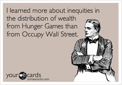 I learned more about inequities in the distribution of wealth from Hunger Games than from Occupy Wall Street.