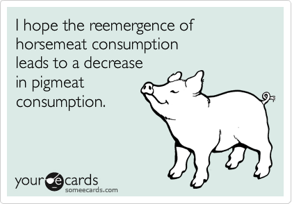 I hope the reemergence of horsemeat consumption  leads to a decrease  in pigmeat consumption.
